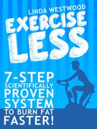 FREE: Exercise Less (4th Edition): 7-Step Scientifically PROVEN System To Burn Fat Faster With LESS Exercise! by Linda Westwood