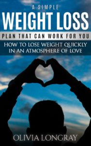 FREE: A Simple Weight Loss Plan That Can Work for You: How to Lose Weight Quickly in an Atmosphere of Love (Lose 77 Pounds Forever) by Olivia Longray