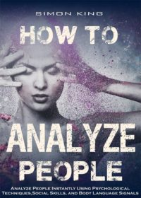 FREE: How to Analyze People: Analyze People Instantly Using Psychological Techniques, Social Skills, and Body Language Signals by Simon King