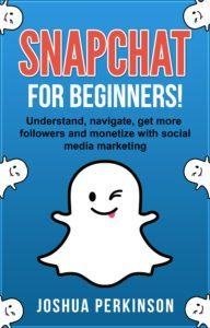 FREE: SNAPCHAT: FOR BEGINNERS! Understand, Navigate, Get More Followers and Monetize with Social Media Marketing by Joshua Perkinson
