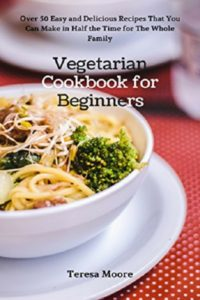 FREE: Vegetarian Cookbook for Beginners: Over 50 Easy and Delicious Recipes That You Can Make in Half the Time for The Whole Family (Healthy Food 68) by Teresa Moore