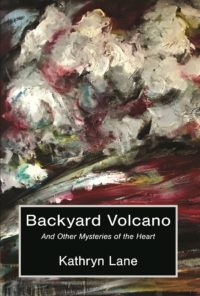 Backyard Volcano and Other Mysteries of the Heart by Kathryn Lane