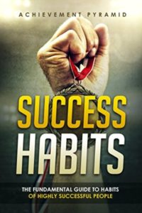 FREE: Success Habits-The Fundamental Guide to Habits of Highly Successful People. by Achievement Pyramid