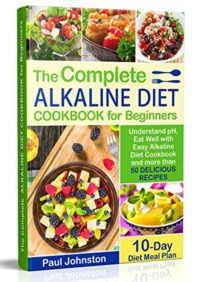 FREE: The Complete Alkaline Diet Guide Book for Beginners: Understand pH, Eat Well with Easy Alkaline Diet Cookbook and more than 50 Delicious Recipes. 10 Day Meal Plan by Paul Johnston