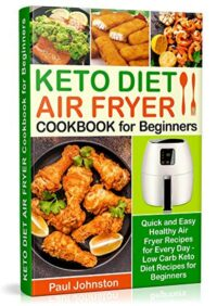 FREE: KETO DIET AIR FRYER Cookbook for Beginners: Quick and Easy Healthy Air Fryer Recipes for Every Day – Low Carb Keto Diet Recipes for Beginners by Paul Johnston
