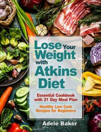 FREE: Lose Your Weight with Atkins Diet: Essential Cookbook with 21 Day Meal Plan by Adele Baker