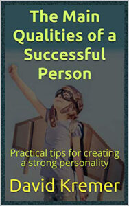 FREE: The Main Qualities of a Successful Person: Practical tips for creating a strong personality by David Kremer