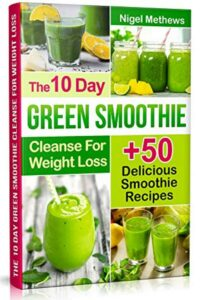 FREE: The 10-Day Green Smoothie Cleanse For Weight Loss: 10 Day Diet Plan+50 Delicious Quick & Easy Smoothie Recipes For Weight Loss by Nigel Methews