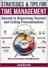 FREE: Strategies and Tips for Time Management: Secrets to Organizing Yourself and Ending Procrastination (Focus, Motivation, Organization, Goal Setting, Productivity, and Success Organizing Your Home) by Jack Barrett