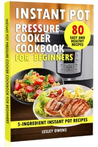 FREE: Instant Pot Pressure Cooker Cookbook for Beginners: 5-Ingredient Instant Pot Recipes – 80 Simple, Quick, Easy, and Healthy Recipes by Lesley Owens